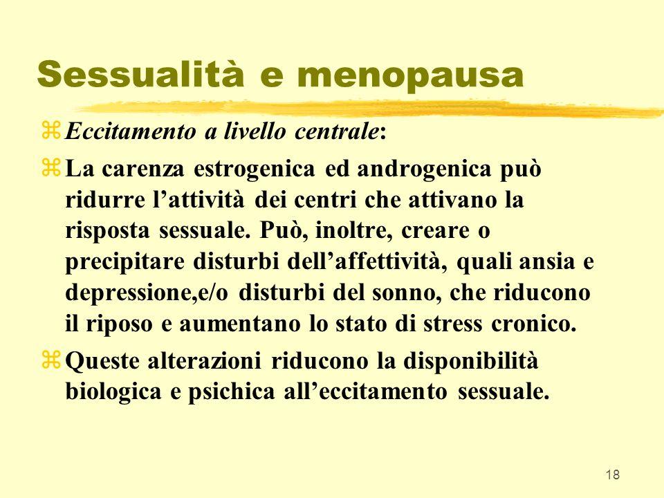 18 Sessualità e menopausa zEccitamento a livello centrale: zLa carenza estrogenica ed androgenica può ridurre lattività dei centri che attivano la ris