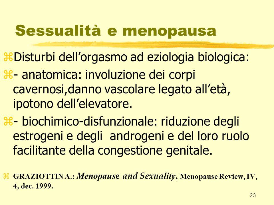 23 Sessualità e menopausa zDisturbi dellorgasmo ad eziologia biologica: z- anatomica: involuzione dei corpi cavernosi,danno vascolare legato alletà, i