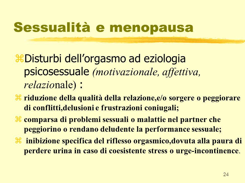 24 Sessualità e menopausa Disturbi dellorgasmo ad eziologia psicosessuale (motivazionale, affettiva, relazionale) : zriduzione della qualità della rel