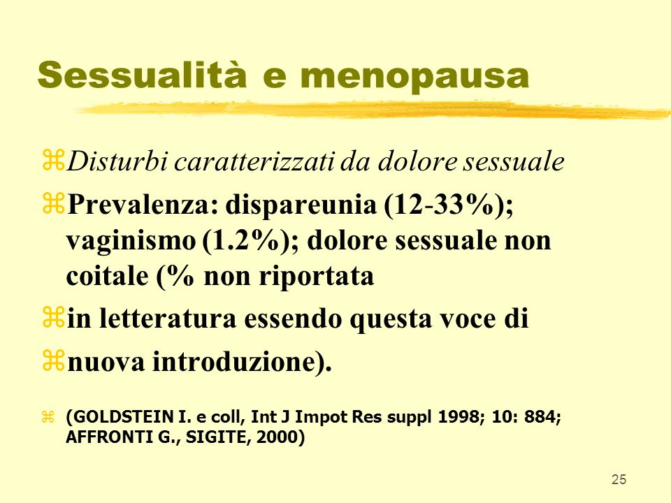 25 Sessualità e menopausa zDisturbi caratterizzati da dolore sessuale zPrevalenza: dispareunia (12-33%); vaginismo (1.2%); dolore sessuale non coitale