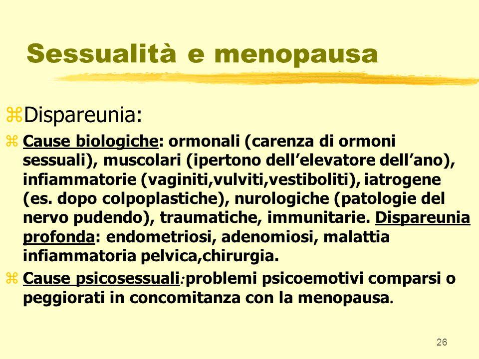 26 Sessualità e menopausa zDispareunia: zCause biologiche: ormonali (carenza di ormoni sessuali), muscolari (ipertono dellelevatore dellano), infiamma