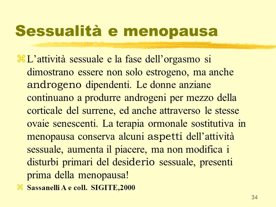 34 Sessualità e menopausa Lattività sessuale e la fase dellorgasmo si dimostrano essere non solo estrogeno, ma anche androgeno dipendenti. Le donne an