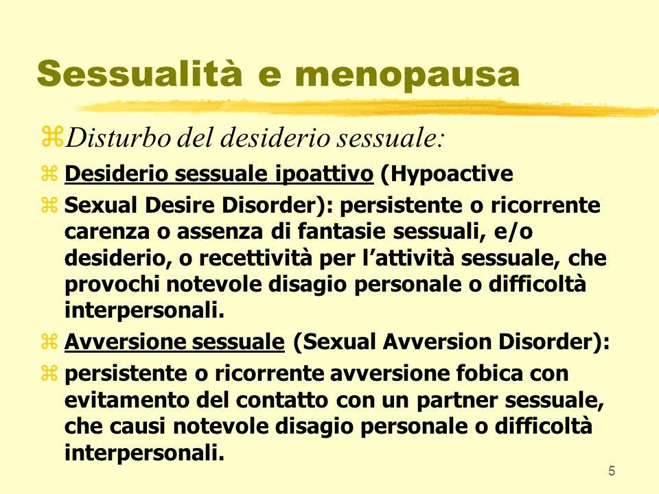 6 Sessualità e menopausa zDisturbo delleccitamento: zpersistente o ricorrente incapacità ad ottenere o mantenere un sufficiente eccitamento sessuale, che causa notevole disagio personale o difficoltà interpersonali.