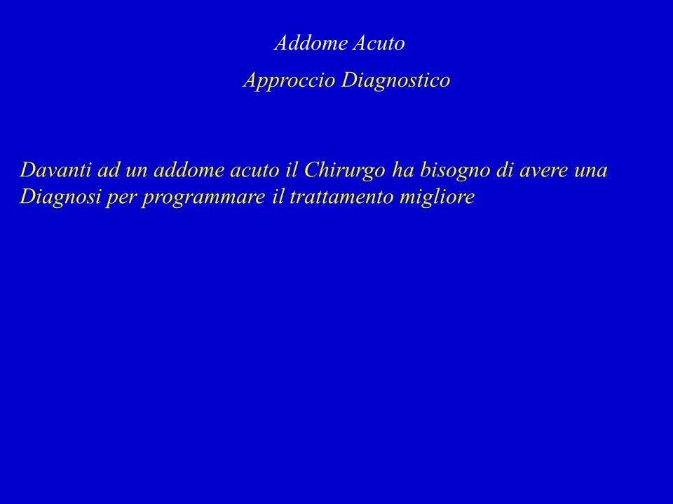 Approccio Diagnostico Addome Acuto Davanti ad un addome acuto il Chirurgo ha bisogno di avere una Diagnosi per programmare il trattamento migliore