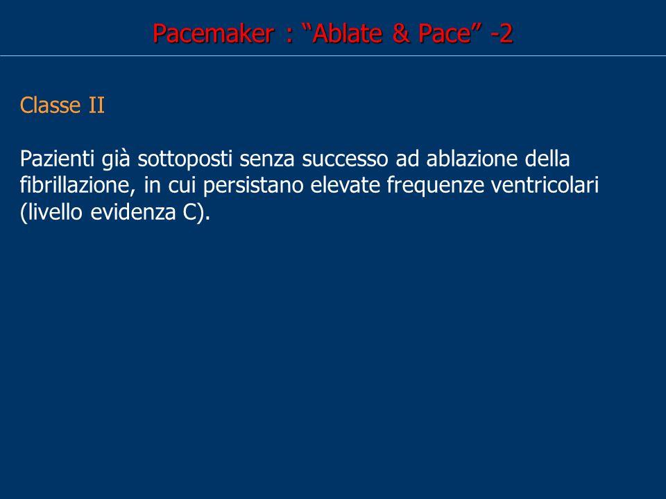 Pacemaker : Ablate & Pace -2 Classe II Pazienti già sottoposti senza successo ad ablazione della fibrillazione, in cui persistano elevate frequenze ventricolari (livello evidenza C).