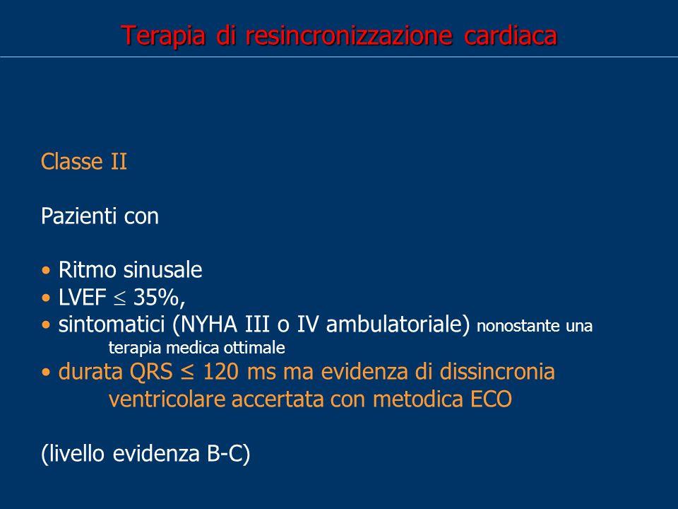 Terapia di resincronizzazione cardiaca Classe II Pazienti con ritmo sinusale LVEF 35% Moderatamente sintomatici (NYHA II) nonostante una terapia medica ottimale dissincronia ventricolare (definita dalla durata del QRS >120 ms) (Soprattutto quando vi sia indicazioni alla stimolazione ventricolare e/o ad ICD profilattico) (livello evidenza B)