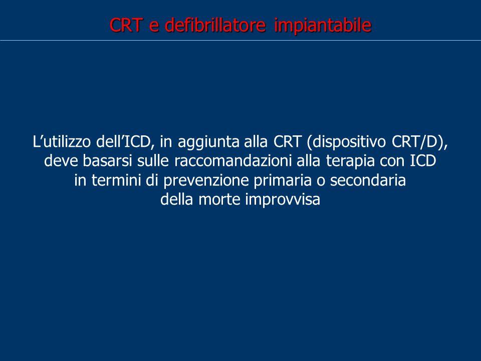 CRT e defibrillatore impiantabile Lutilizzo dellICD, in aggiunta alla CRT (dispositivo CRT/D), deve basarsi sulle raccomandazioni alla terapia con ICD in termini di prevenzione primaria o secondaria della morte improvvisa