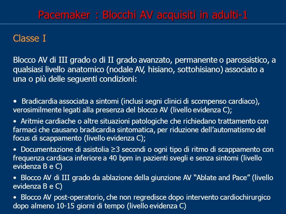 Pacemaker : Blocchi AV acquisiti in adulti-1 Classe I Blocco AV di III grado o di II grado avanzato, permanente o parossistico, a qualsiasi livello anatomico (nodale AV, hisiano, sottohisiano) associato a una o più delle seguenti condizioni: Bradicardia associata a sintomi (inclusi segni clinici di scompenso cardiaco), verosimilmente legati alla presenza del blocco AV (livello evidenza C); Aritmie cardiache o altre situazioni patologiche che richiedano trattamento con farmaci che causano bradicardia sintomatica, per riduzione dellautomatismo del focus di scappamento (livello evidenza C); Documentazione di asistolia 3 secondi o ogni tipo di ritmo di scappamento con frequenza cardiaca inferiore a 40 bpm in pazienti svegli e senza sintomi (livello evidenza B e C) Blocco AV di III grado da ablazione della giunzione AV Ablate and Pace (livello evidenza B e C) Blocco AV post-operatorio, che non regredisce dopo intervento cardiochirurgico dopo almeno 10-15 giorni di tempo (livello evidenza C)