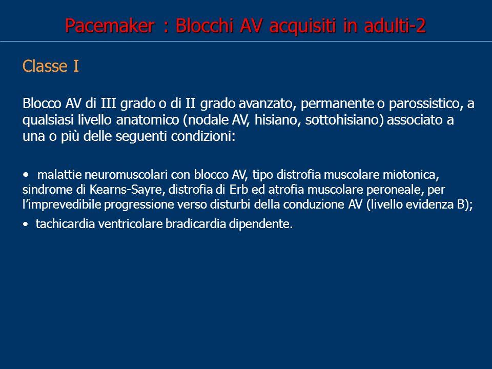 Pacemaker : Blocchi AV acquisiti in adulti-2 Classe I Blocco AV di III grado o di II grado avanzato, permanente o parossistico, a qualsiasi livello anatomico (nodale AV, hisiano, sottohisiano) associato a una o più delle seguenti condizioni: malattie neuromuscolari con blocco AV, tipo distrofia muscolare miotonica, sindrome di Kearns-Sayre, distrofia di Erb ed atrofia muscolare peroneale, per limprevedibile progressione verso disturbi della conduzione AV (livello evidenza B); tachicardia ventricolare bradicardia dipendente.