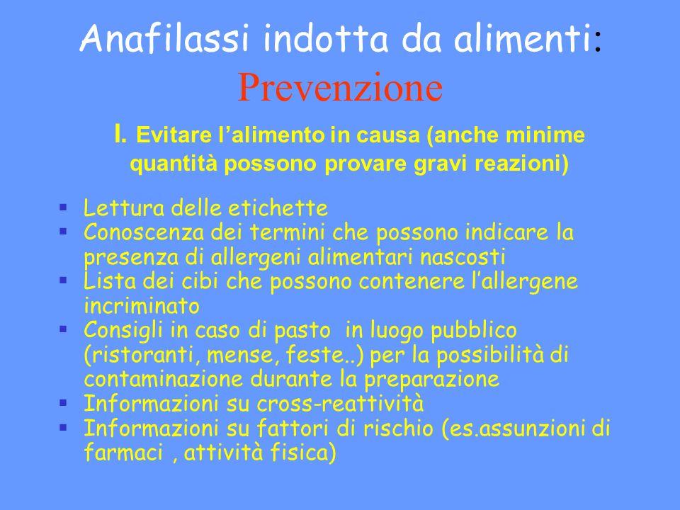 Anafilassi indotta da alimenti : Prevenzione I. Evitare lalimento in causa (anche minime quantità possono provare gravi reazioni) Lettura delle etiche
