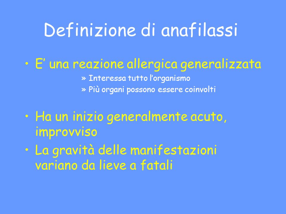 Definizione di anafilassi E una reazione allergica generalizzata »Interessa tutto lorganismo »Più organi possono essere coinvolti Ha un inizio general