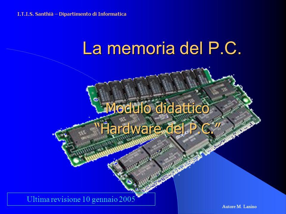 La memoria del P.C. Modulo didattico Hardware del P.C. I.T.I.S. Santhià – Dipartimento di Informatica Autore M. Lanino Ultima revisione 10 gennaio 200