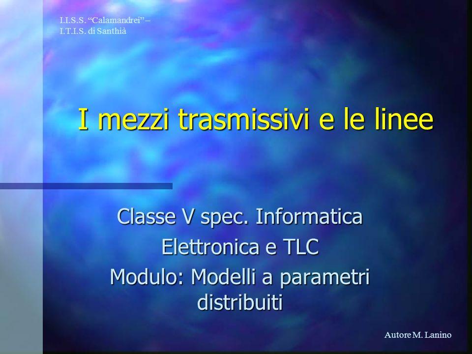 I mezzi trasmissivi e le linee Classe V spec. Informatica Elettronica e TLC Modulo: Modelli a parametri distribuiti I.I.S.S. Calamandrei – I.T.I.S. di