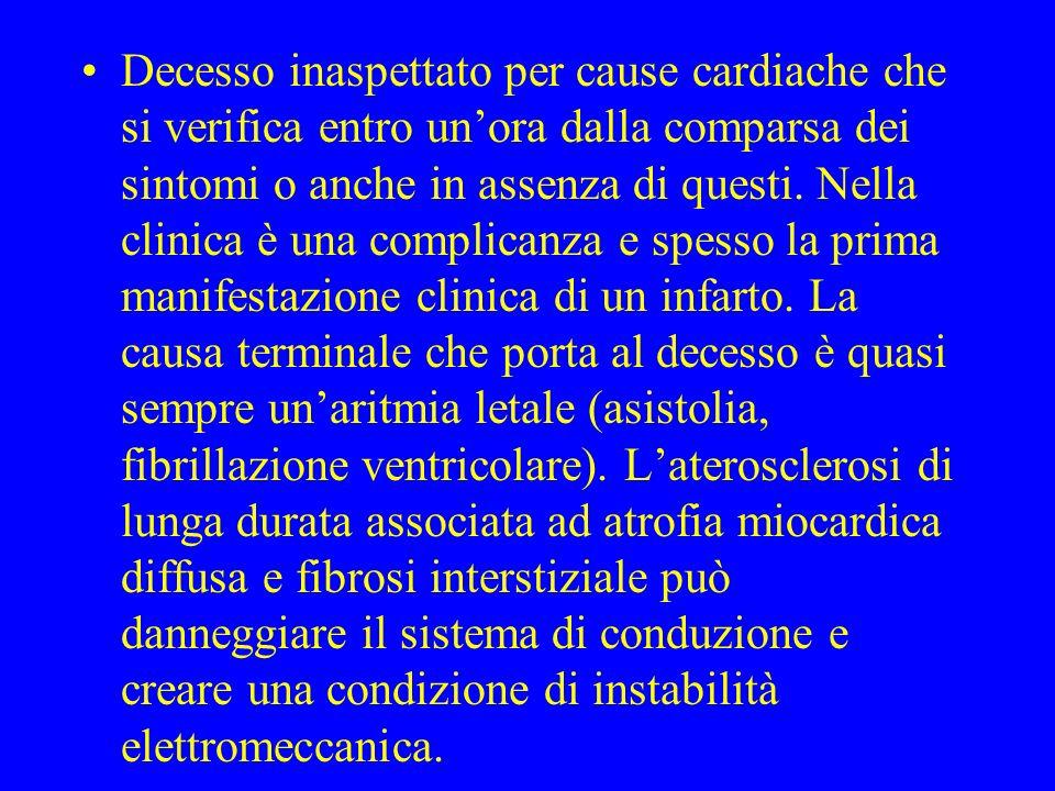Decesso inaspettato per cause cardiache che si verifica entro unora dalla comparsa dei sintomi o anche in assenza di questi. Nella clinica è una compl