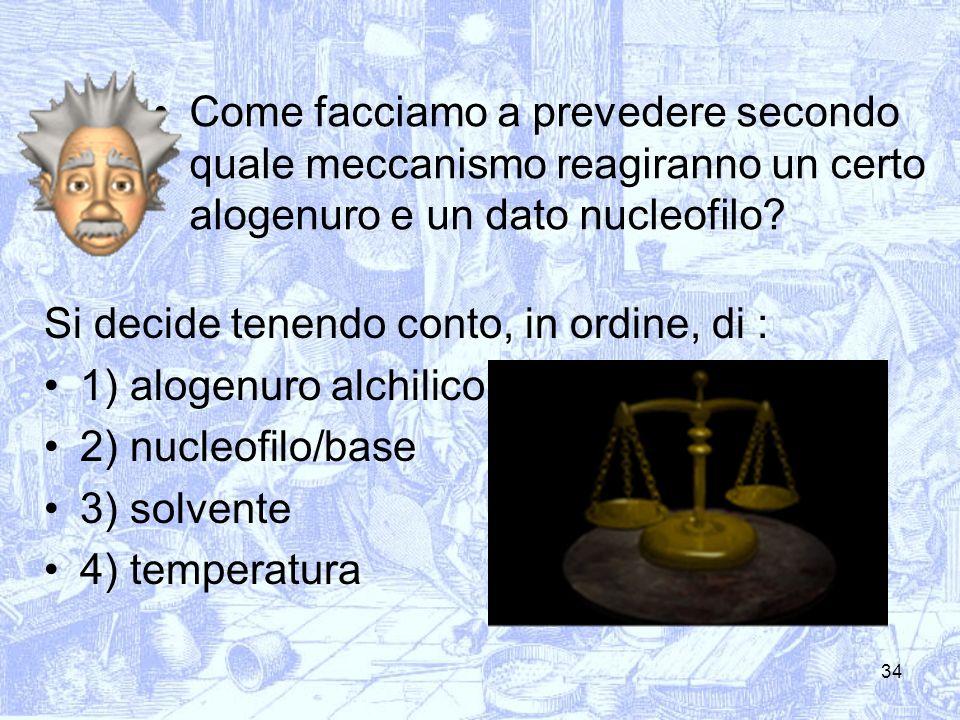 34 Come facciamo a prevedere secondo quale meccanismo reagiranno un certo alogenuro e un dato nucleofilo? Si decide tenendo conto, in ordine, di : 1)