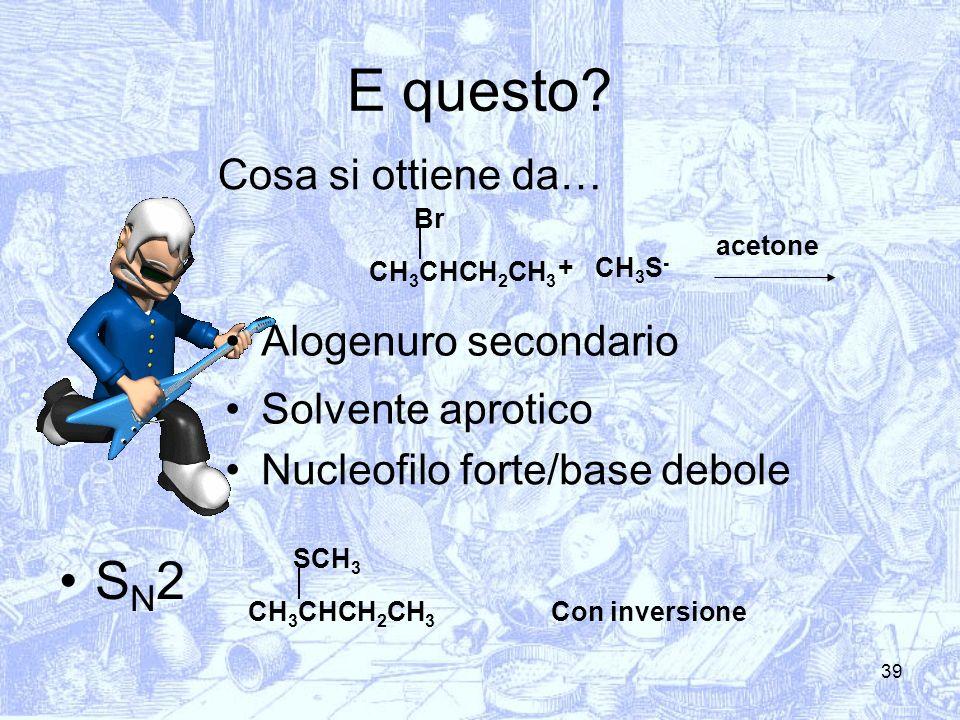 39 E questo? Cosa si ottiene da… CH 3 CHCH 2 CH 3 Br CH 3 S - + Alogenuro secondario Solvente aprotico Nucleofilo forte/base debole S N 2 CH 3 CHCH 2