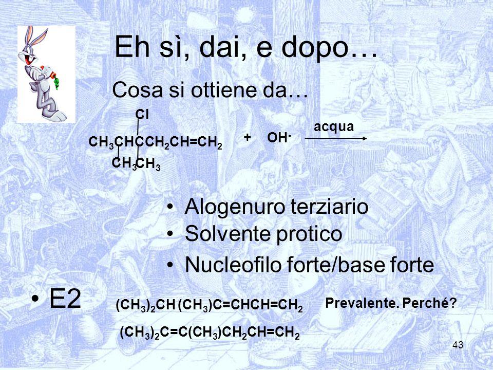 43 Eh sì, dai, e dopo… Cosa si ottiene da… + Alogenuro terziario Solvente protico E2 CH 3 CHCCH 2 CH=CH 2 Cl CH 3 Nucleofilo forte/base forte CH 3 OH