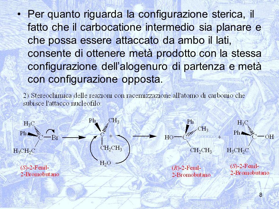 8 Per quanto riguarda la configurazione sterica, il fatto che il carbocatione intermedio sia planare e che possa essere attaccato da ambo il lati, con