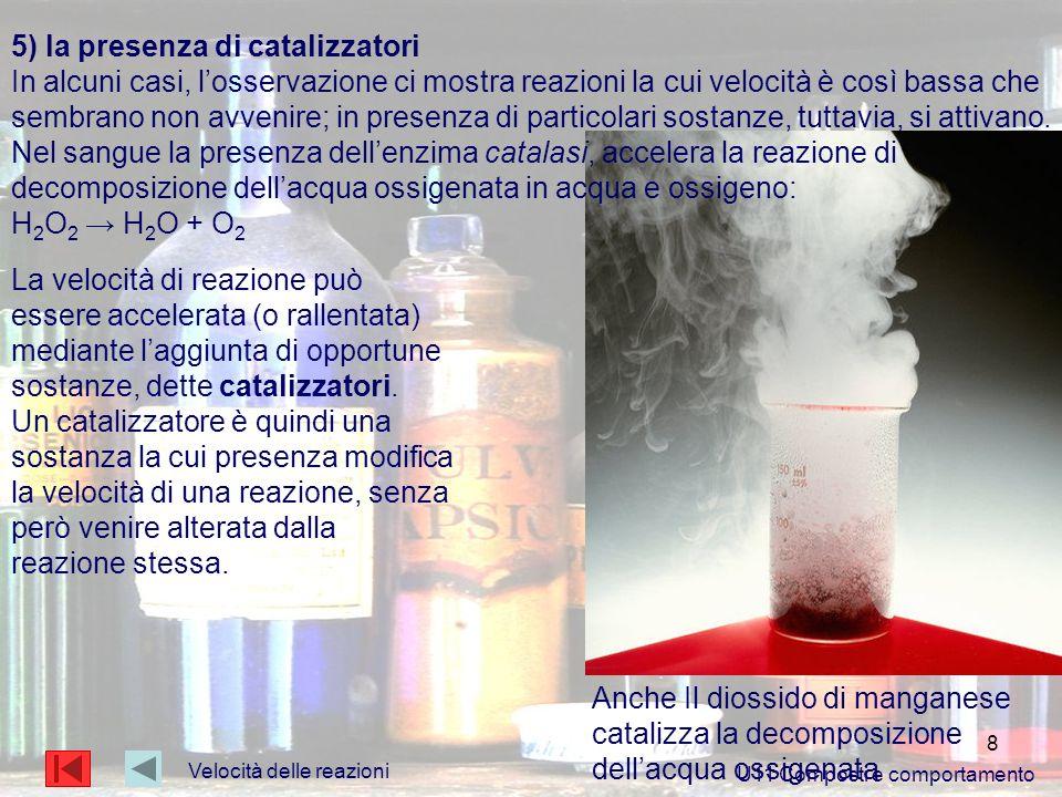 8 Velocità delle reazioni U11 Composti e comportamento 5) la presenza di catalizzatori In alcuni casi, losservazione ci mostra reazioni la cui velocit