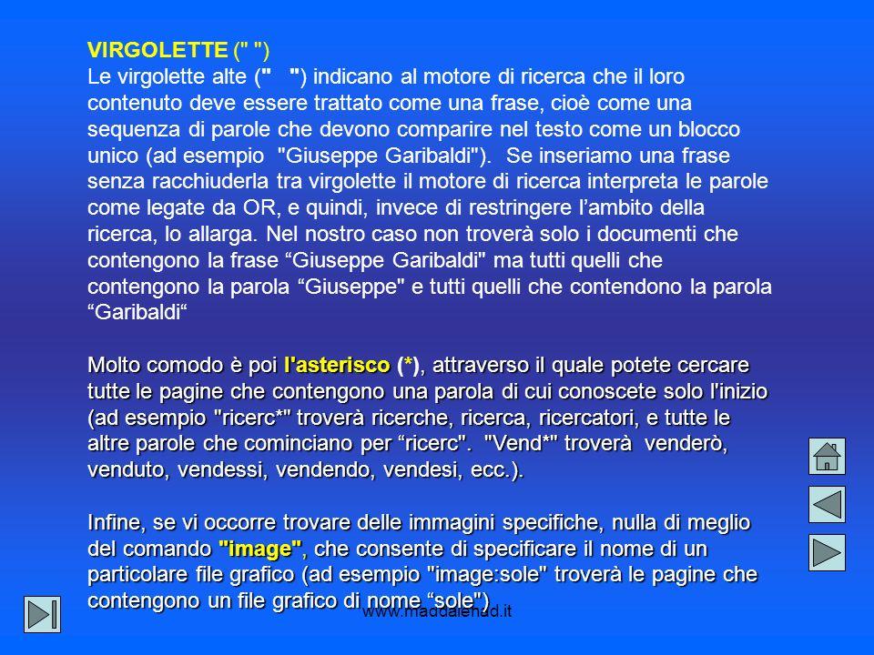 www.maddalenad.it VIRGOLETTE ( ) Le virgolette alte ( ) indicano al motore di ricerca che il loro contenuto deve essere trattato come una frase, cioè come una sequenza di parole che devono comparire nel testo come un blocco unico (ad esempio Giuseppe Garibaldi ).