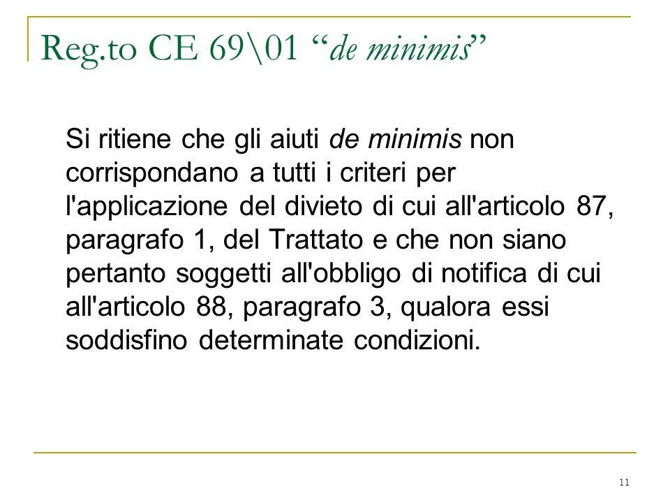 11 Reg.to CE 69\01 de minimis Si ritiene che gli aiuti de minimis non corrispondano a tutti i criteri per l applicazione del divieto di cui all articolo 87, paragrafo 1, del Trattato e che non siano pertanto soggetti all obbligo di notifica di cui all articolo 88, paragrafo 3, qualora essi soddisfino determinate condizioni.