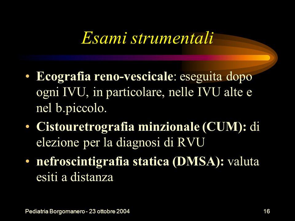 Pediatria Borgomanero - 23 ottobre 200416 Esami strumentali Ecografia reno-vescicale: eseguita dopo ogni IVU, in particolare, nelle IVU alte e nel b.p