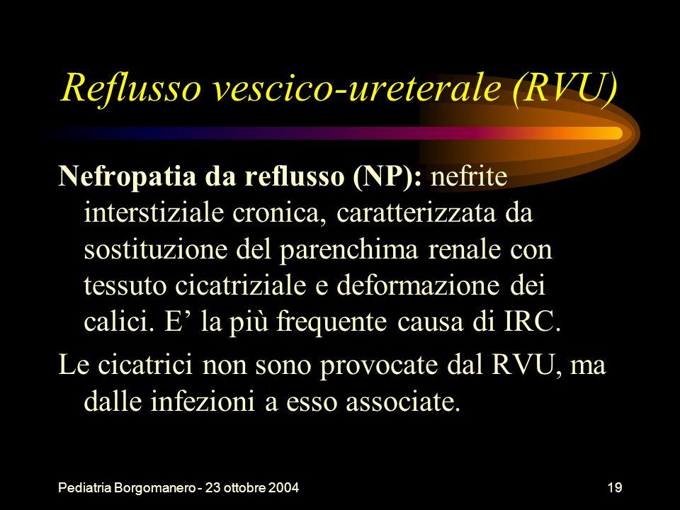 Pediatria Borgomanero - 23 ottobre 200419 Reflusso vescico-ureterale (RVU) Nefropatia da reflusso (NP): nefrite interstiziale cronica, caratterizzata