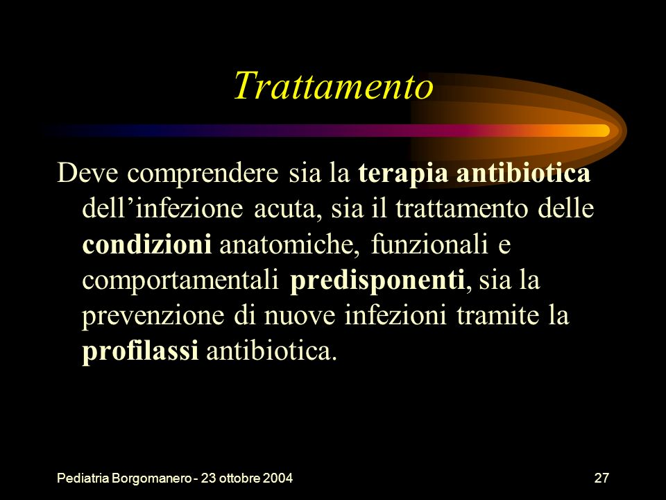 Pediatria Borgomanero - 23 ottobre 200427 Trattamento Deve comprendere sia la terapia antibiotica dellinfezione acuta, sia il trattamento delle condiz