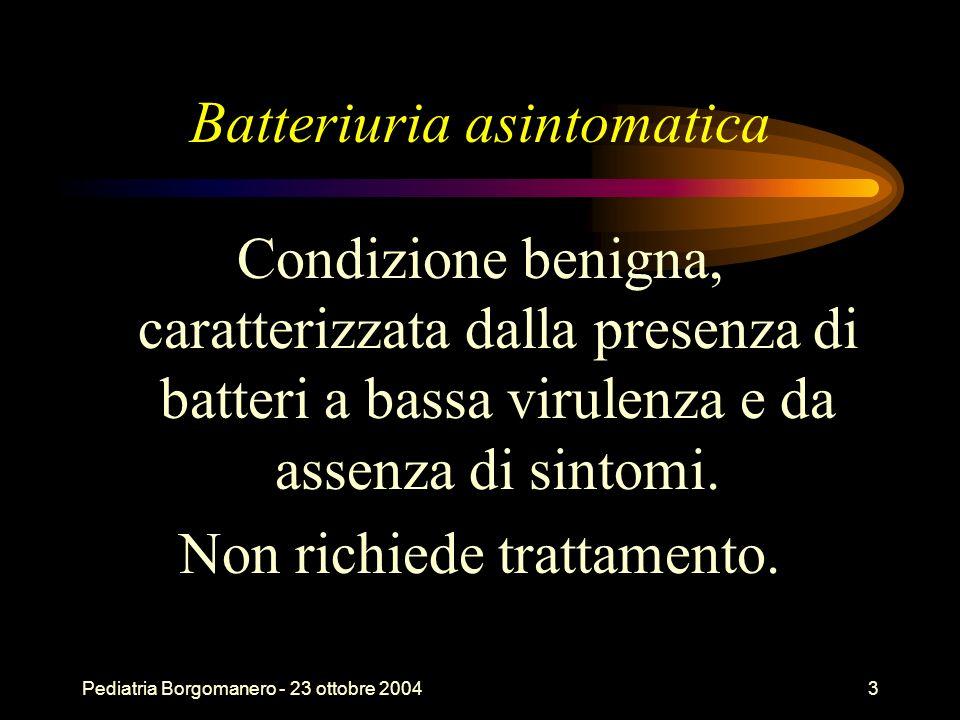 Pediatria Borgomanero - 23 ottobre 20043 Batteriuria asintomatica Condizione benigna, caratterizzata dalla presenza di batteri a bassa virulenza e da