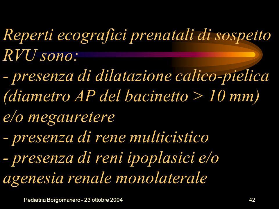 Pediatria Borgomanero - 23 ottobre 200442 Reperti ecografici prenatali di sospetto RVU sono: - presenza di dilatazione calico-pielica (diametro AP del