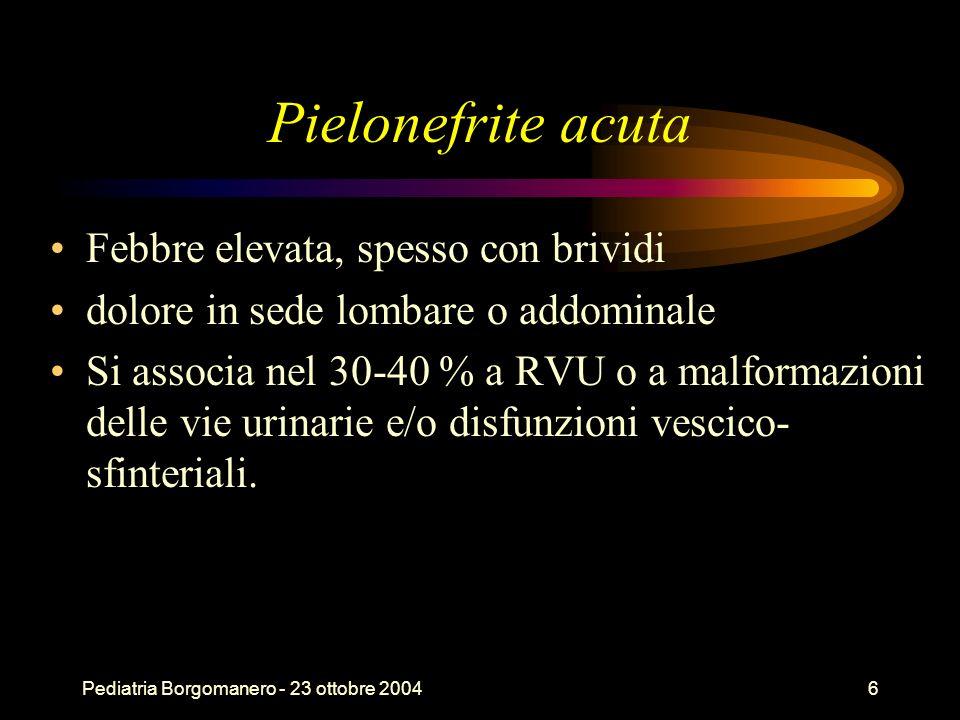Pediatria Borgomanero - 23 ottobre 20046 Pielonefrite acuta Febbre elevata, spesso con brividi dolore in sede lombare o addominale Si associa nel 30-4
