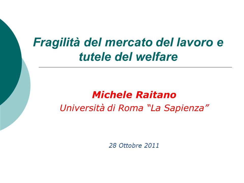 Fragilità del mercato del lavoro e tutele del welfare Michele Raitano Università di Roma La Sapienza 28 Ottobre 2011