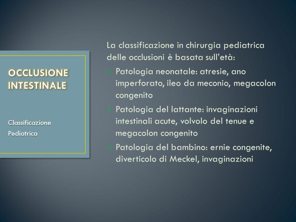 La classificazione in chirurgia pediatrica delle occlusioni è basata sulletà: o Patologia neonatale: atresie, ano imperforato, ileo da meconio, megaco