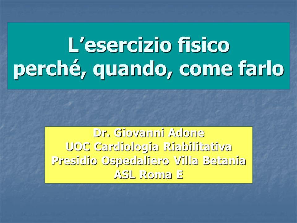 Lesercizio fisico perché, quando, come farlo Dr. Giovanni Adone UOC Cardiologia Riabilitativa Presidio Ospedaliero Villa Betania ASL Roma E
