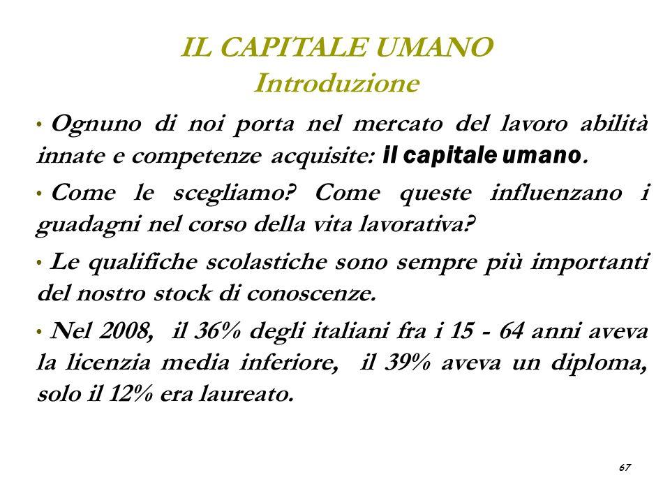 67 IL CAPITALE UMANO Introduzione Ognuno di noi porta nel mercato del lavoro abilità innate e competenze acquisite: il capitale umano. Come le sceglia