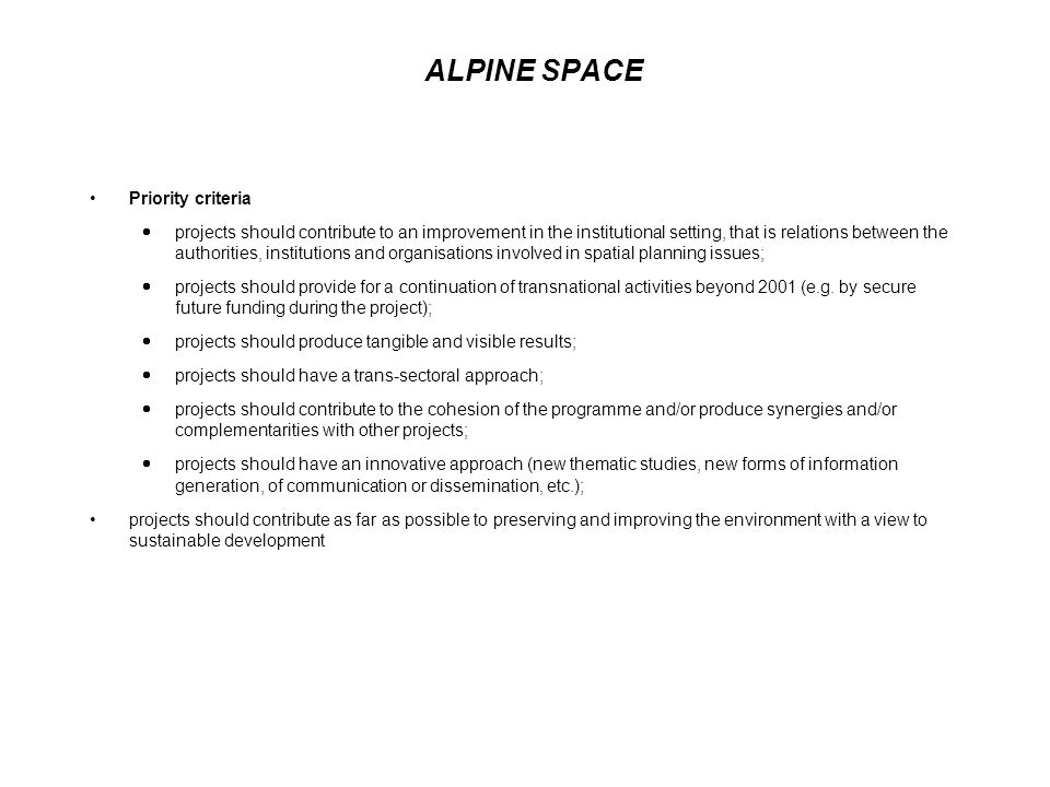 ALPINE SPACE Priority criteria projects should contribute to an improvement in the institutional setting, that is relations between the authorities, institutions and organisations involved in spatial planning issues; projects should provide for a continuation of transnational activities beyond 2001 (e.g.