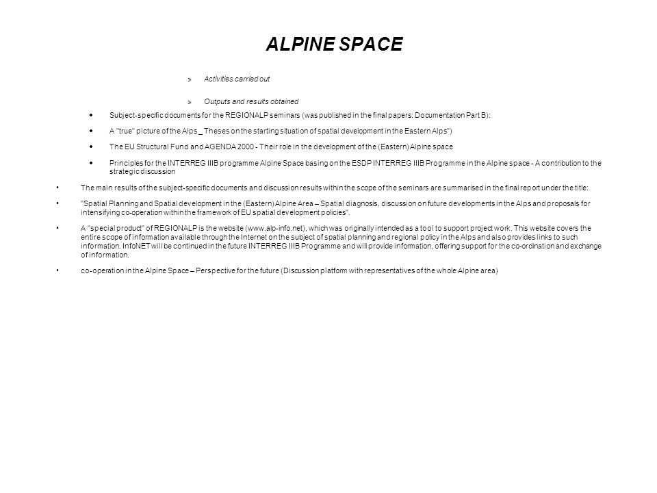 ALPINE SPACE »Activities carried out »Outputs and results obtained Subject-specific documents for the REGIONALP seminars (was published in the final papers: Documentation Part B): A true picture of the Alps _ Theses on the starting situation of spatial development in the Eastern Alps ) The EU Structural Fund and AGENDA 2000 - Their role in the development of the (Eastern) Alpine space Principles for the INTERREG IIIB programme Alpine Space basing on the ESDP INTERREG IIIB Programme in the Alpine space - A contribution to the strategic discussion The main results of the subject-specific documents and discussion results within the scope of the seminars are summarised in the final report under the title: Spatial Planning and Spatial development in the (Eastern) Alpine Area – Spatial diagnosis, discussion on future developments in the Alps and proposals for intensifying co-operation within the framework of EU spatial development policies .