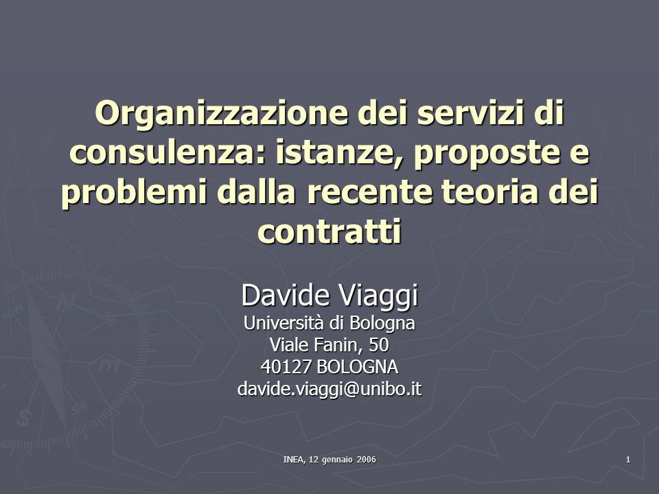 INEA, 12 gennaio 2006 1 Organizzazione dei servizi di consulenza: istanze, proposte e problemi dalla recente teoria dei contratti Davide Viaggi Università di Bologna Viale Fanin, 50 40127 BOLOGNA davide.viaggi@unibo.it
