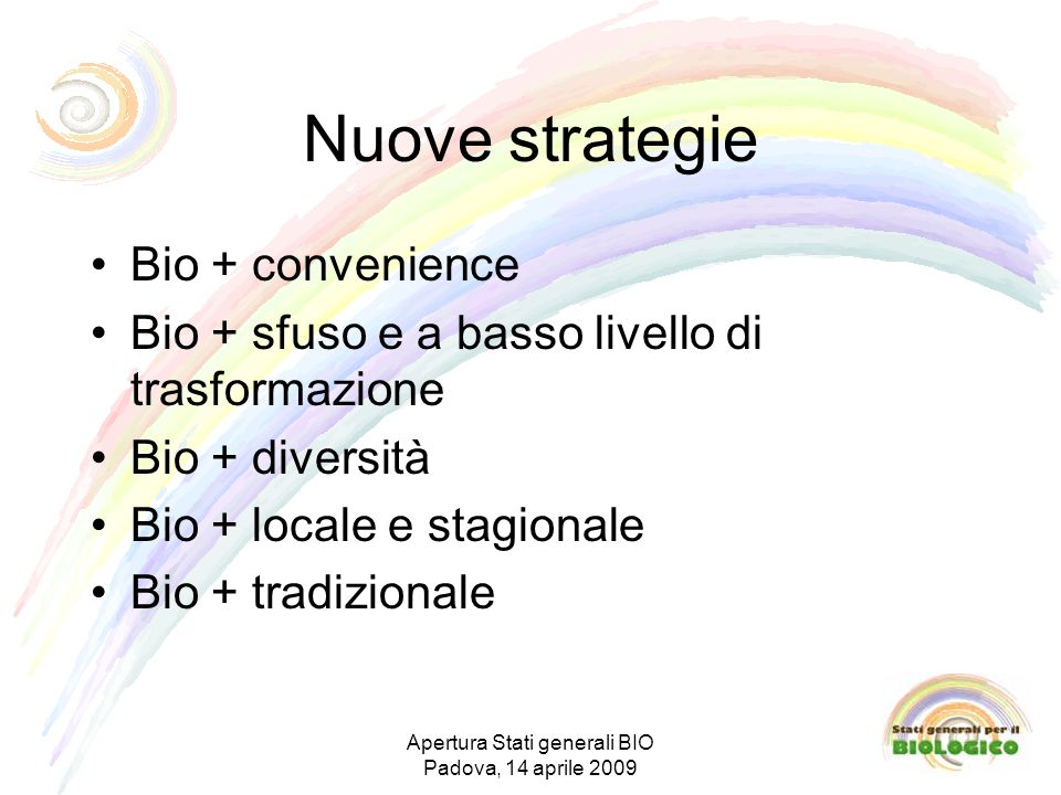 Nuove strategie Bio + convenience Bio + sfuso e a basso livello di trasformazione Bio + diversità Bio + locale e stagionale Bio + tradizionale Apertura Stati generali BIO Padova, 14 aprile 2009