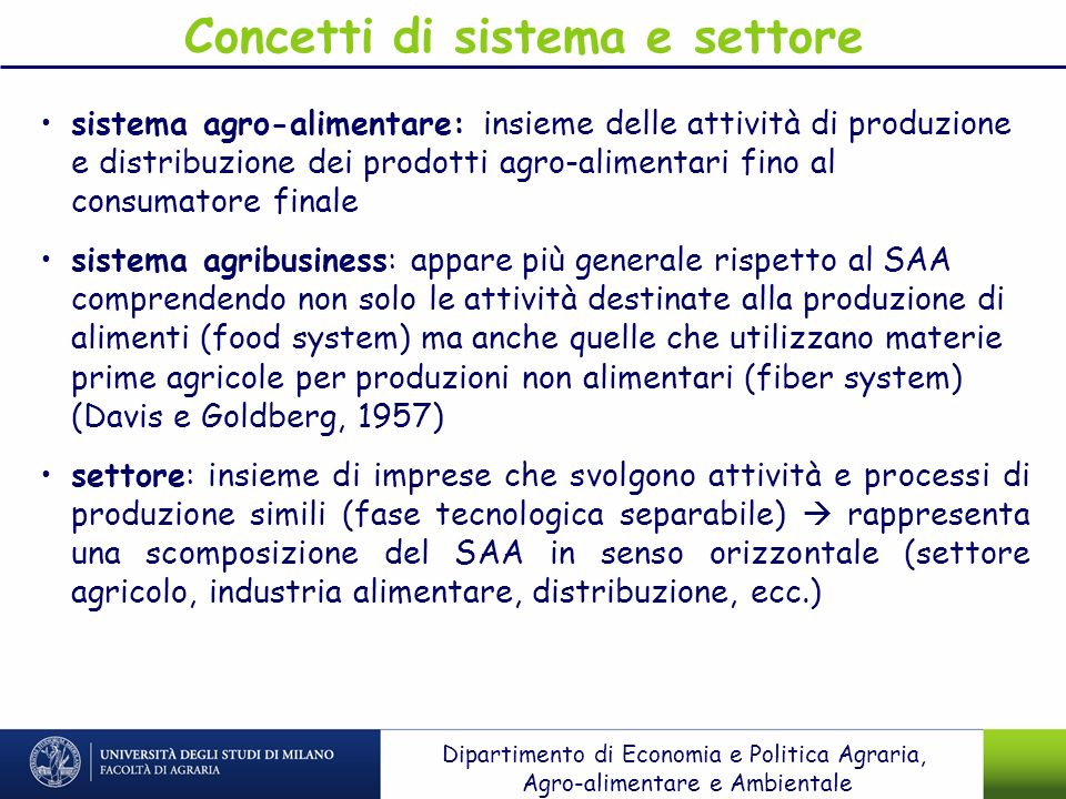 Le dimensioni della sustainability Consumption of energy and sweet water Waste (packaging and food waste) Air: CO2 emissions from production & food transportation Wastewater Eutrophication Biodiversity Soil quality Food safety Nutrition & health Animal welfare Workplace improvements Social & ethical conditions Urban distribution Open and competitive economy Economic growth Work skill investment Changing patterns of consumption Environmental EconomicSocial Dipartimento di Economia e Politica Agraria, Agro-alimentare e Ambientale