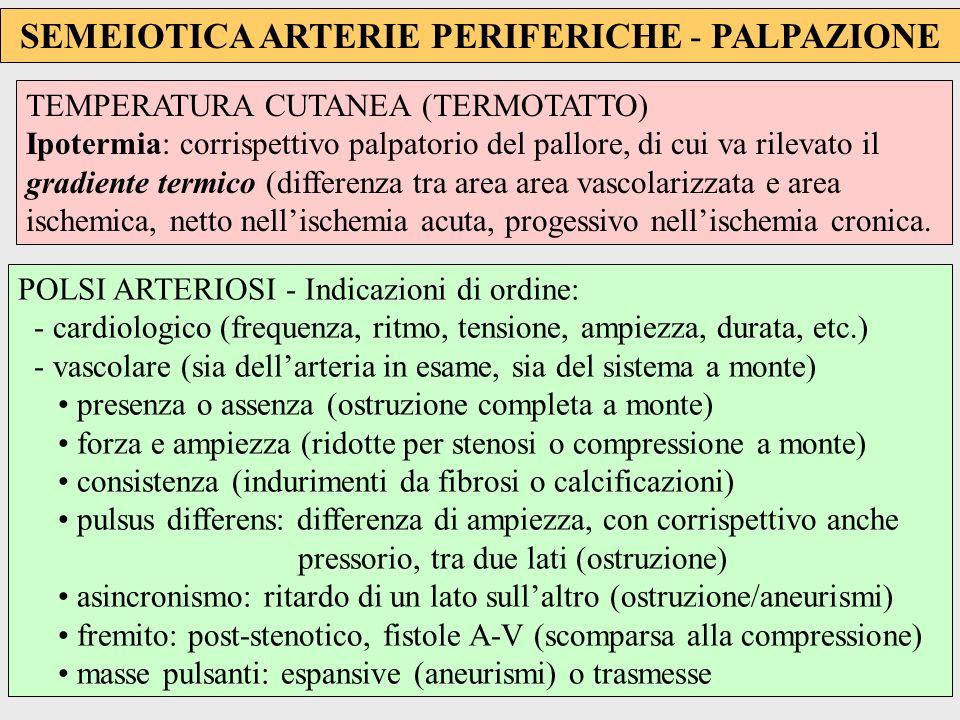 SEMEIOTICA ARTERIE PERIFERICHE - PALPAZIONE POLSI ARTERIOSI - Arterie accessibili alla palpazione: - Capo e collo temporale superficiale carotide comune e succlavia - Arti superiori ascellare omerale radiale (il polso per antonomasia) ulnare - Addome aorta e iliache comuni (non sempre palpabili) - Arti inferiori femorale: sotto al legam.