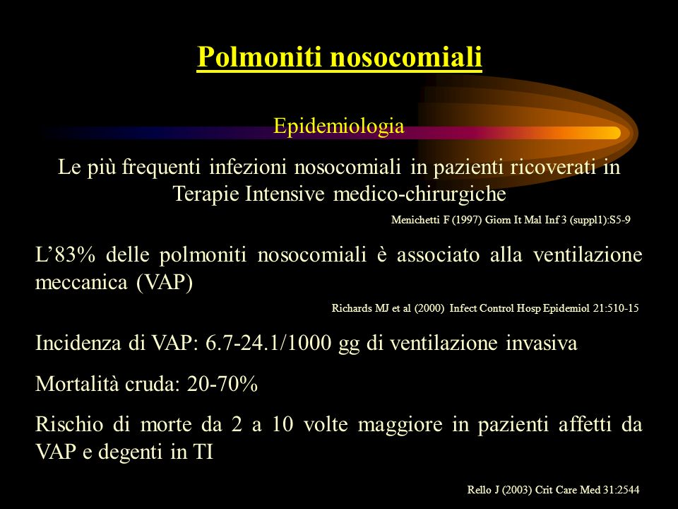 Polmoniti nosocomiali Eziologia Polmoniti ad insorgenza precoce (entro 3-5 gg): S.pneumoniae, H.influenzae, M.catarrhalis Polmoniti ad insorgenza tardiva (oltre 5 gg): Enterobacteriaceae (K.pneumoniae, Enterobacter spp, E.coli), P.aeruginosa Early-onset VAP: MSSA, H.influenzae, S.pneumoniae, Enterobacteriaceae Late-onset VAP: P.aeruginosa, Acinetobacter spp, MRSA, bacilli Gram-negativi multi antibioticoresistenti CDC NNIS SYSTEM (1996)