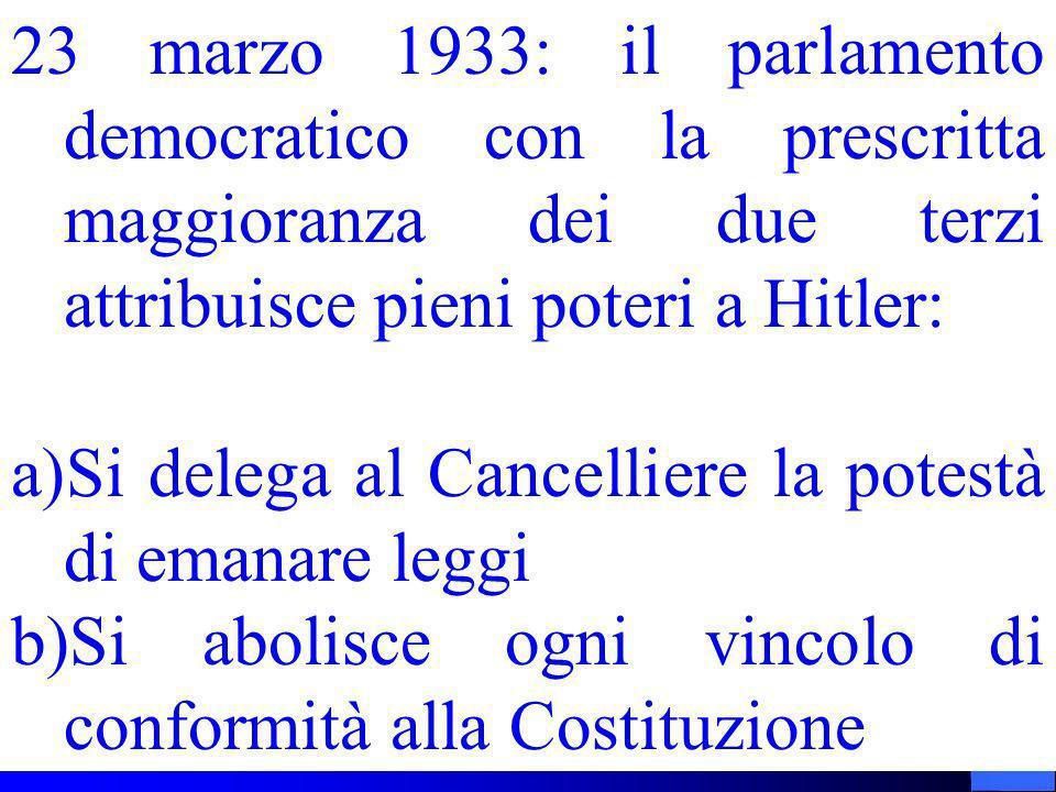 23 marzo 1933: il parlamento democratico con la prescritta maggioranza dei due terzi attribuisce pieni poteri a Hitler: a)Si delega al Cancelliere la potestà di emanare leggi b)Si abolisce ogni vincolo di conformità alla Costituzione