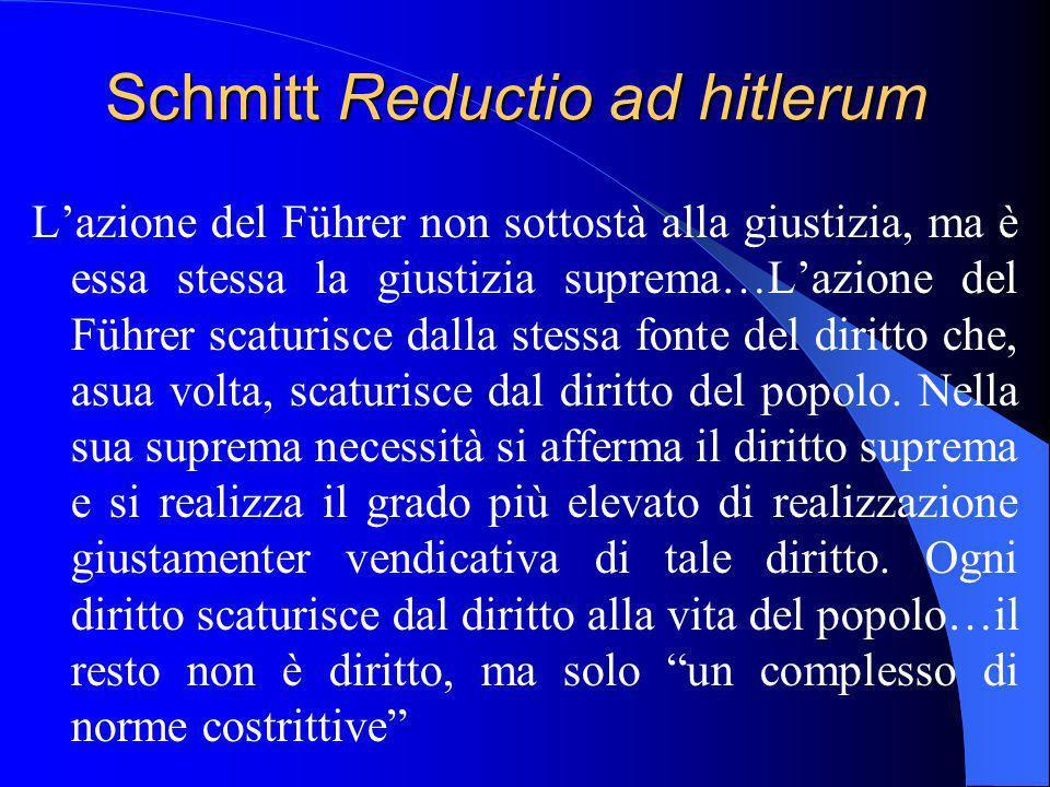 Schmitt Reductio ad hitlerum Lazione del Führer non sottostà alla giustizia, ma è essa stessa la giustizia suprema…Lazione del Führer scaturisce dalla stessa fonte del diritto che, asua volta, scaturisce dal diritto del popolo.