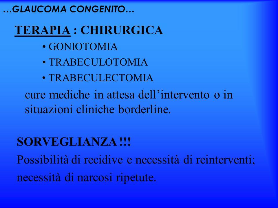 …GLAUCOMA CONGENITO… TERAPIA : CHIRURGICA GONIOTOMIA TRABECULOTOMIA TRABECULECTOMIA cure mediche in attesa dellintervento o in situazioni cliniche bor