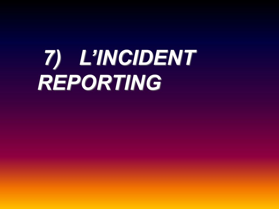 7) LINCIDENT REPORTING 7) LINCIDENT REPORTING