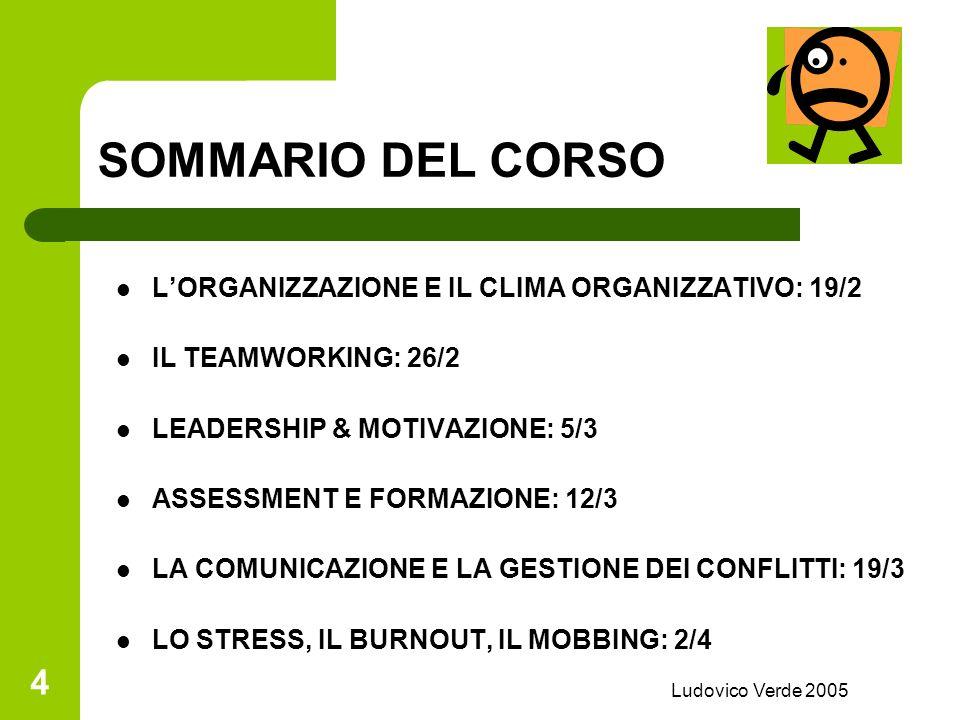 Ludovico Verde 2005 4 SOMMARIO DEL CORSO LORGANIZZAZIONE E IL CLIMA ORGANIZZATIVO: 19/2 IL TEAMWORKING: 26/2 LEADERSHIP & MOTIVAZIONE: 5/3 ASSESSMENT E FORMAZIONE: 12/3 LA COMUNICAZIONE E LA GESTIONE DEI CONFLITTI: 19/3 LO STRESS, IL BURNOUT, IL MOBBING: 2/4