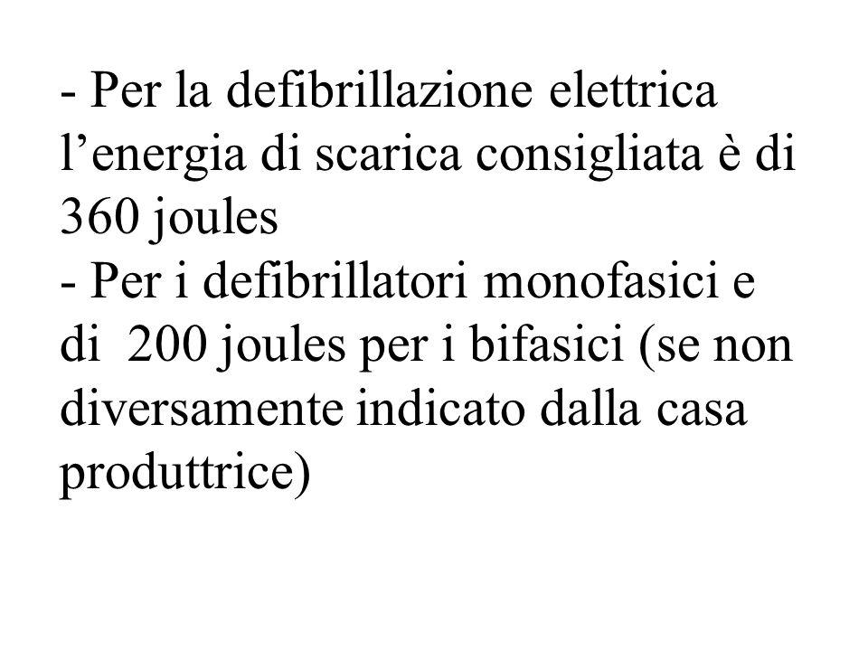 - Per la defibrillazione elettrica lenergia di scarica consigliata è di 360 joules - Per i defibrillatori monofasici e di 200 joules per i bifasici (se non diversamente indicato dalla casa produttrice)
