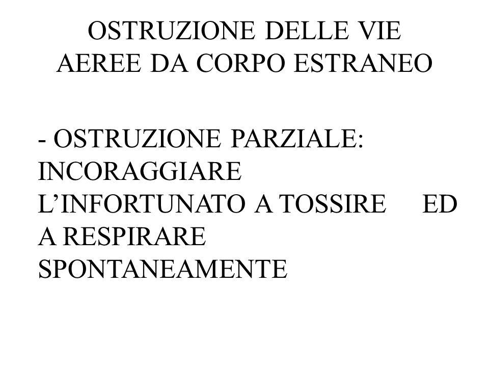 OSTRUZIONE DELLE VIE AEREE DA CORPO ESTRANEO - OSTRUZIONE PARZIALE: INCORAGGIARE LINFORTUNATO A TOSSIRE ED A RESPIRARE SPONTANEAMENTE