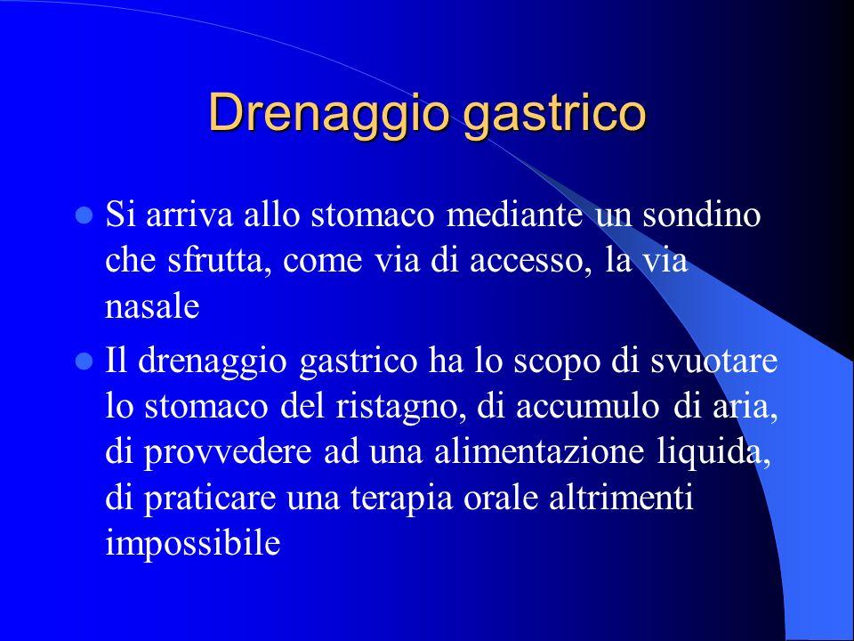 Drenaggio gastrico Si arriva allo stomaco mediante un sondino che sfrutta, come via di accesso, la via nasale Il drenaggio gastrico ha lo scopo di svu